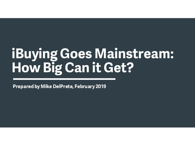 iBuying Goes Mainstream: How Big Can it Get? Prepared by Mike DelPrete, February 2019
