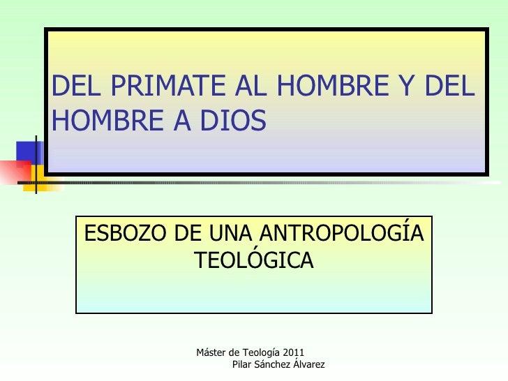 DEL PRIMATE AL HOMBRE Y DEL HOMBRE A DIOS ESBOZO DE UNA ANTROPOLOGÍA TEOLÓGICA Máster de Teología 2011  Pilar Sánchez Álva...