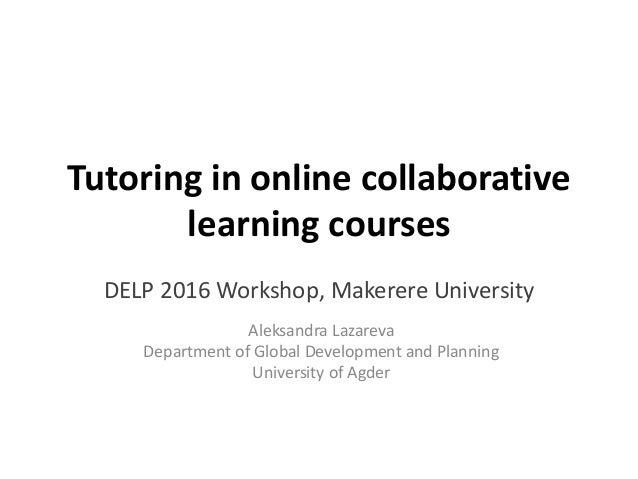 Tutoring in online collaborative learning courses DELP 2016 Workshop, Makerere University Aleksandra Lazareva Department o...