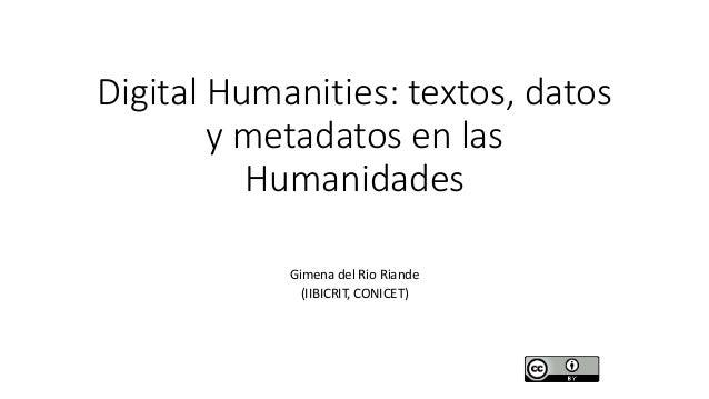 Digital Humanities: textos, datos y metadatos en las Humanidades Gimena del Rio Riande (IIBICRIT, CONICET)