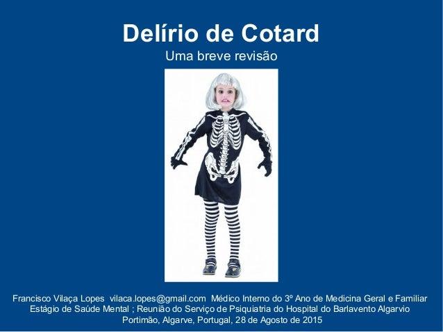 Delírio de Cotard Uma breve revisão Francisco Vilaça Lopes vilaca.lopes@gmail.com Médico Interno do 3º Ano de Medicina Ger...