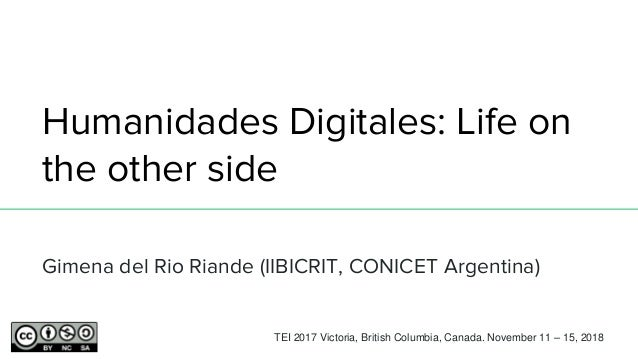 Humanidades Digitales: Life on the other side Gimena del Rio Riande (IIBICRIT, CONICET Argentina) TEI 2017 Victoria, Briti...