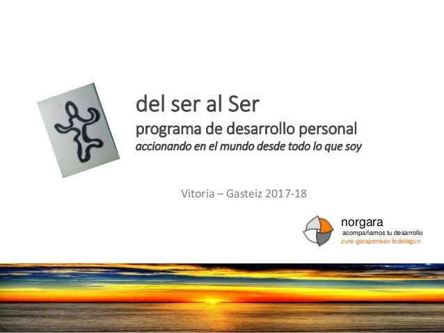 del ser al Ser programa de desarrollo personal accionando en el mundo desde todo lo que soy Vitoria – Gasteiz 2017-18 norg...