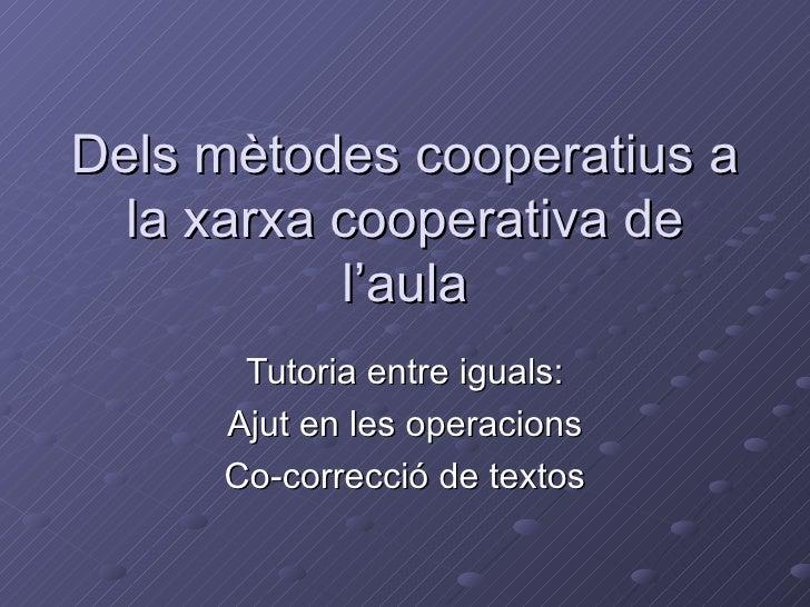 Dels mètodes cooperatius a la xarxa cooperativa de l'aula Tutoria entre iguals: Ajut en les operacions Co-correcció de tex...
