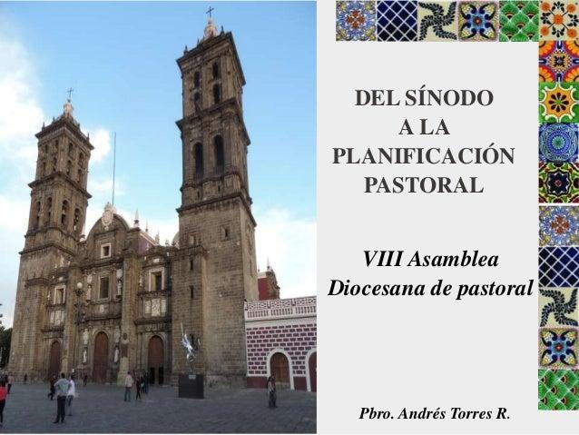 DEL SÍNODO A LA PLANIFICACIÓN PASTORAL VIII Asamblea Diocesana de pastoral Pbro. Andrés Torres R.