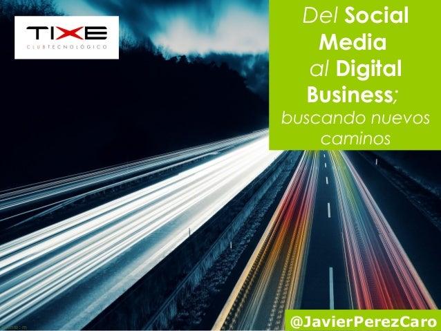 Fuente: m  Del Social  Media  al Digital  Business;  buscando nuevos  caminos  @JavierPerezCaro