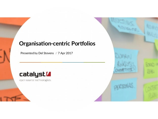 Presented by Del Stevens // 7 Apr 2017 Organisation-centric Portfolios