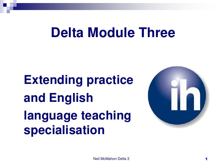 Delta Module Three<br />Extending practice <br />and English <br />language teaching specialisation<br />Neil McMahon Delt...
