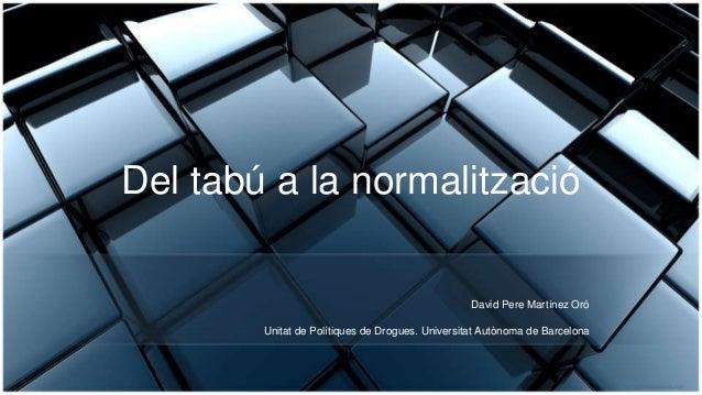 Del tabú a la normalització David Pere Martínez Oró Unitat de Polítiques de Drogues. Universitat Autònoma de Barcelona