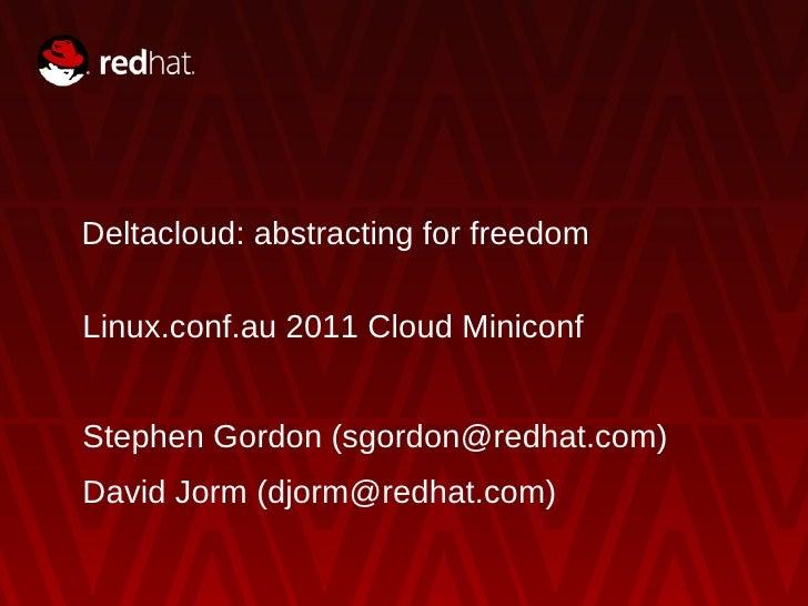 Deltacloud: abstracting for freedom Linux.conf.au 2011 Cloud Miniconf Stephen Gordon (sgordon@redhat.com) David Jorm (djor...