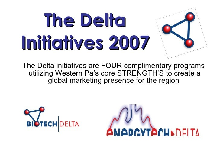 The Delta Initiatives 2007 The Delta initiatives are FOUR complimentary programs  utilizing Western Pa's core STRENGTH'S t...
