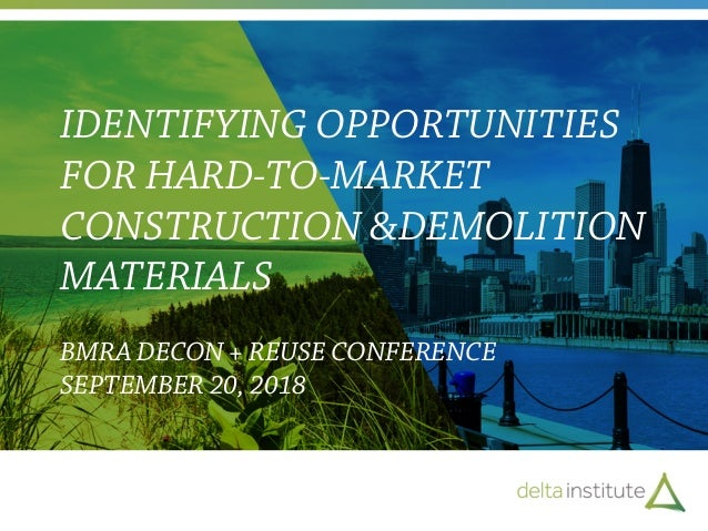 IDENTIFYING OPPORTUNITIES FOR HARD-TO-MARKET CONSTRUCTION &DEMOLITION MATERIALS BMRA DECON + REUSE CONFERENCE SEPTEMBER 20...