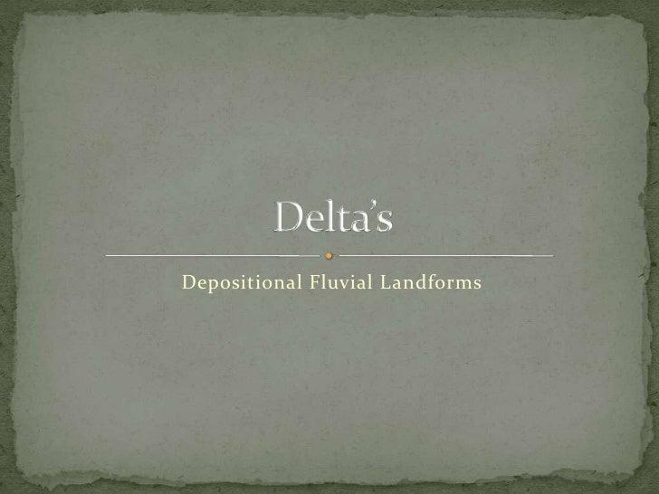 Depositional Fluvial Landforms<br />Delta's<br />