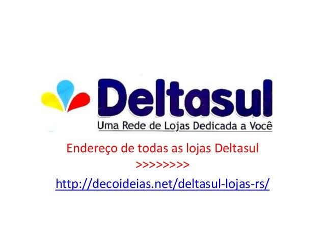 Endereço de todas as lojas Deltasul>>>>>>>>http://decoideias.net/deltasul-lojas-rs/