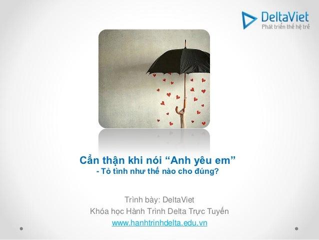 """Cẩn thận khi nói """"Anh yêu em""""   - Tỏ tình như thế nào cho đúng?         Trình bày: DeltaViet Khóa học Hành Trình Delta Trự..."""