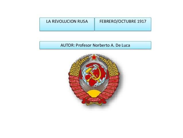 LA REVOLUCION RUSA FEBRERO/OCTUBRE 1917 AUTOR: Profesor Norberto A. De Luca
