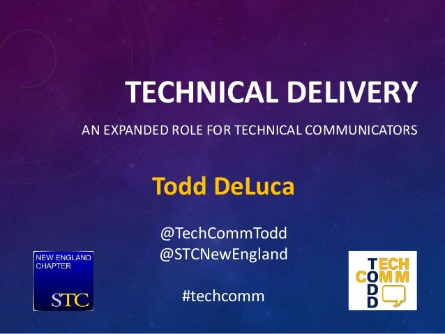 TECHNICAL DELIVERY AN EXPANDED ROLE FOR TECHNICAL COMMUNICATORS Todd DeLuca @TechCommTodd @STCNewEngland #techcomm