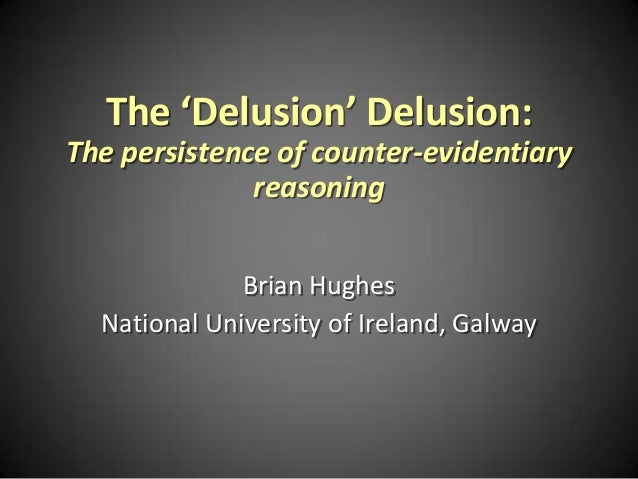 The 'Delusion' Delusion:The persistence of counter-evidentiaryreasoningBrian HughesNational University of Ireland, Galway