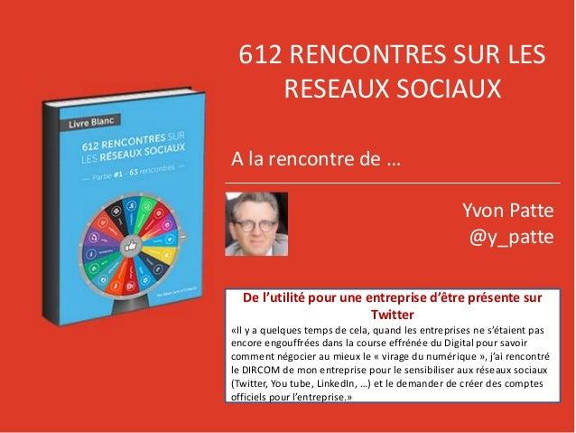 612 RENCONTRES SUR LES RESEAUX SOCIAUX A la rencontre de … Yvon Patte @y_patte De l'utilité pour une entreprise d'être pré...