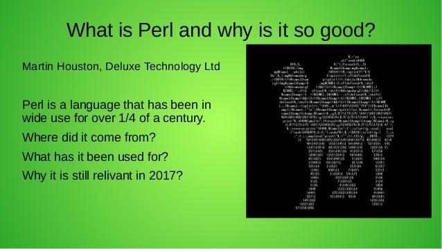 What is Perl and why is it so good? Martin Houston, Deluxe Technology Ltd Perl is a language that has been in wide use for...