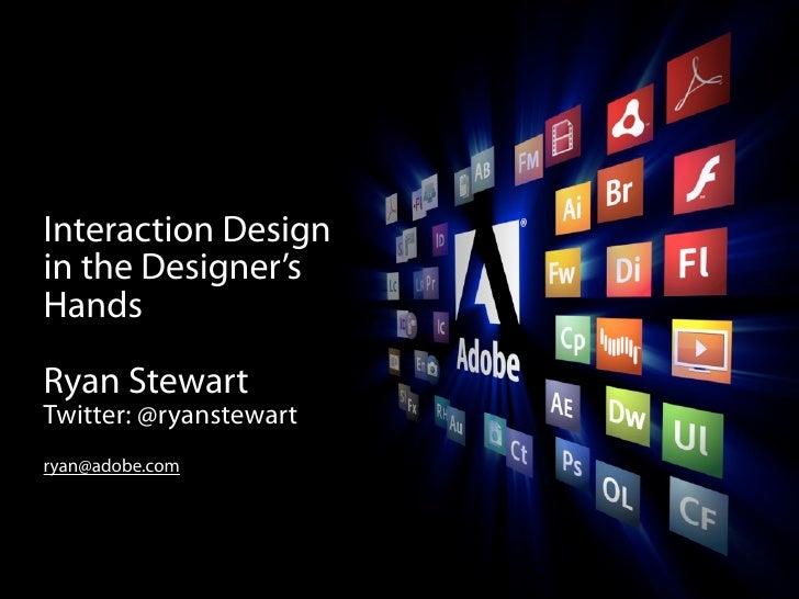 Interaction Design in the Designer's Hands  Ryan Stewart Twitter: @ryanstewart ryan@adobe.com