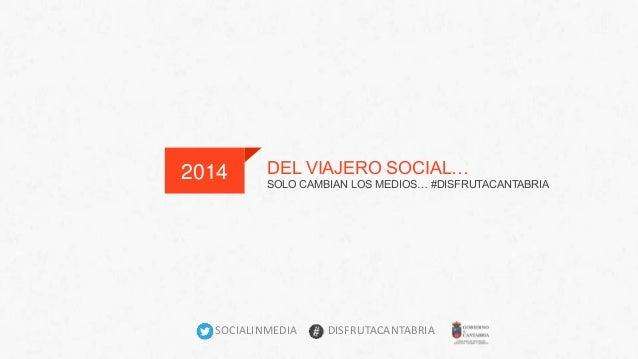 2014 DEL VIAJERO SOCIAL…  SOLO CAMBIAN LOS MEDIOS… #DISFRUTACANTABRIA  SOCIALINMEDIA DISFRUTACANTABRIA