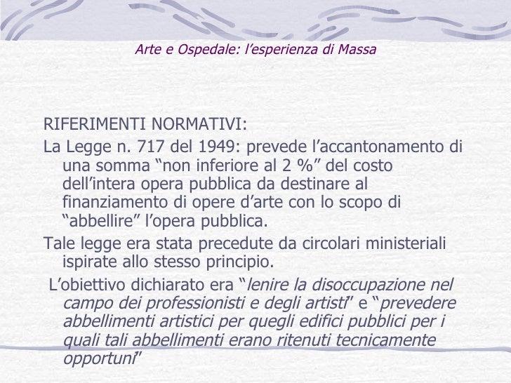 Arte e Ospedale: l'esperienza di Massa <ul><li>RIFERIMENTI NORMATIVI: </li></ul><ul><li>La Legge n. 717 del 1949: prevede ...