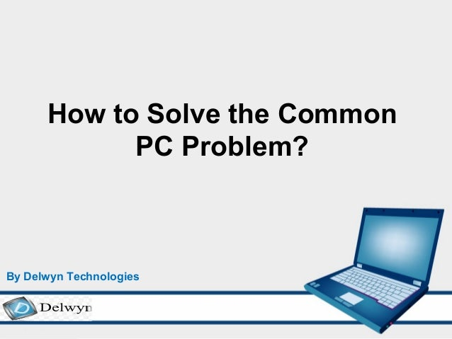 How to Solve the Common PC Problem? By Delwyn Technologies