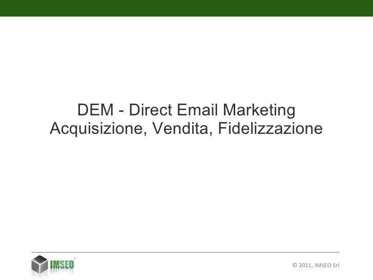 © 2011, IMSEO Srl DEM - Direct  Email  M arketing Acquisizione, Vendita, Fidelizzazione