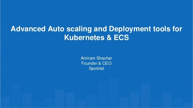 Advanced Auto scaling and Deployment tools for Kubernetes & ECS Amiram Shachar Founder & CEO Spotinst