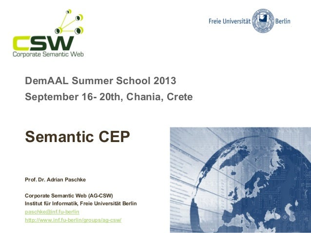 DemAAL Summer School 2013 September 16- 20th, Chania, Crete Semantic CEP Prof. Dr. Adrian Paschke Corporate Semantic Web (...