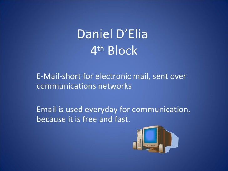 Daniel D'Elia  4 th  Block E-Mail-short for electronic mail, sent over communications networks Email is used everyday for ...