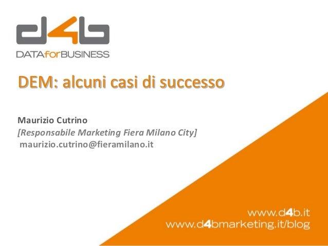 DEM: alcuni casi di successoMaurizio Cutrino[Responsabile Marketing Fiera Milano City] maurizio.cutrino@fieramilano.it