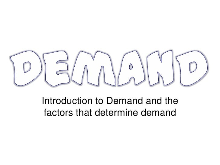 Introduction to Demand and the factors that determine demand