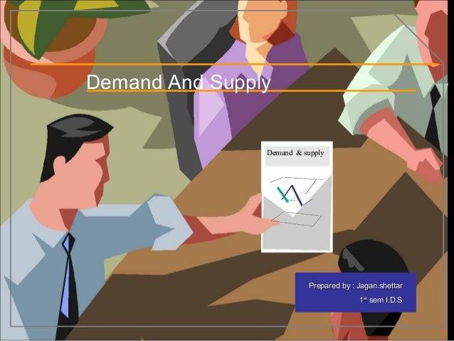 Prepared by : Jagan.shettarPrepared by : Jagan.shettar 11stst sem I.D.Ssem I.D.S Demand And Supply Demand & supply