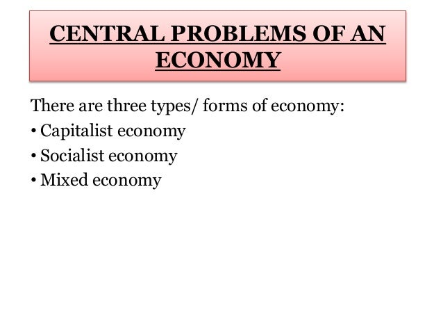 CENTRAL PROBLEMS OF AN ECONOMY There are three types/ forms of economy: • Capitalist economy • Socialist economy • Mixed e...