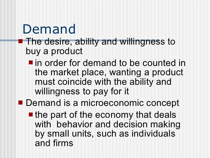 Demand <ul><li>The desire, ability and willingness to buy a product </li></ul><ul><ul><li>in order for demand to be counte...