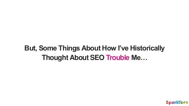But, Some Things About How I've Historically Thought About SEO Trouble Me…