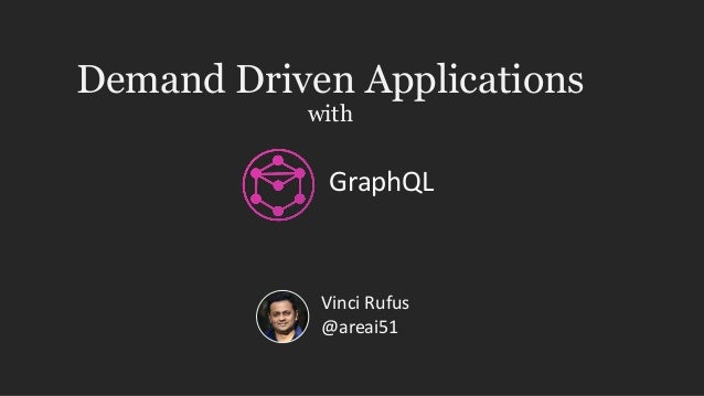 Demand Driven Applications with Vinci Rufus @areai51 GraphQL