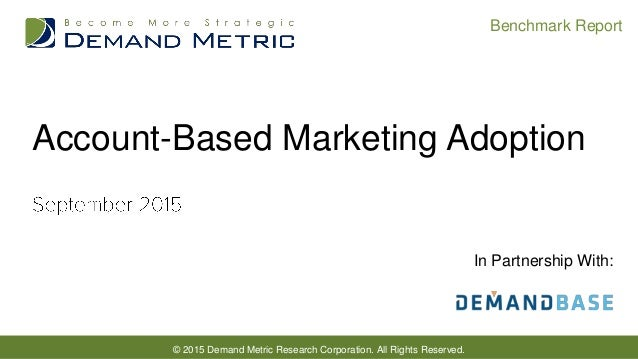 © 2015 Demand Metric Research Corporation. All Rights Reserved. Benchmark Report In Partnership With: Account-Based Market...