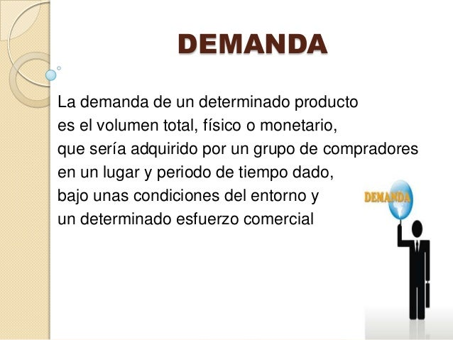 DEMANDALa demanda de un determinado productoes el volumen total, físico o monetario,que sería adquirido por un grupo de co...