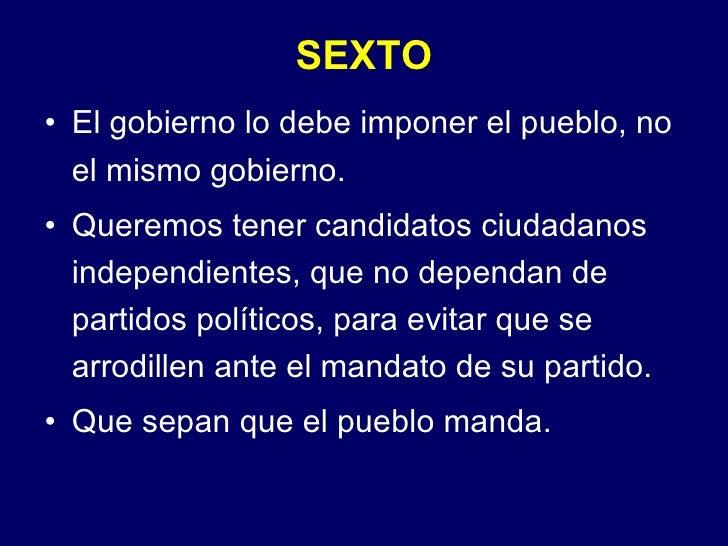 SEXTO <ul><li>El gobierno lo debe imponer el pueblo, no el mismo gobierno. </li></ul><ul><li>Queremos tener candidatos ciu...
