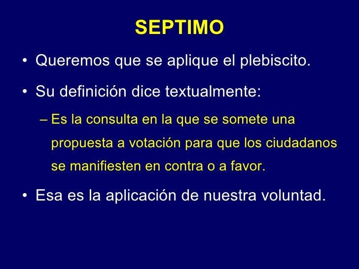 SEPTIMO <ul><li>Queremos que se aplique el plebiscito. </li></ul><ul><li>Su definición dice textualmente: </li></ul><ul><u...