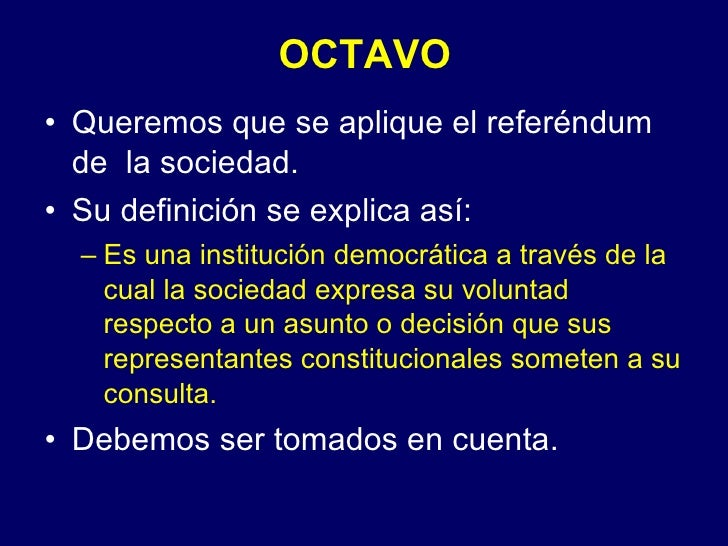 OCTAVO <ul><li>Queremos que se aplique el referéndum de  la sociedad. </li></ul><ul><li>Su definición se explica así: </li...