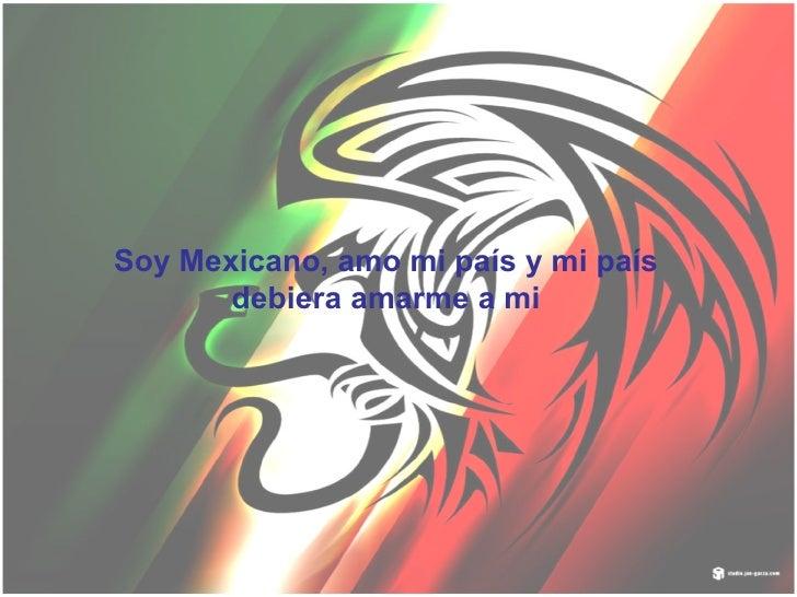 Soy Mexicano, amo mi país y mi país debiera amarme a mi