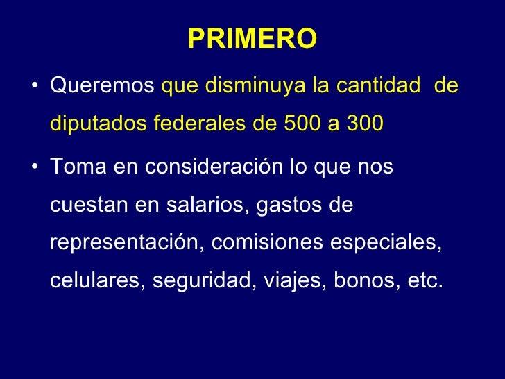 PRIMERO <ul><li>Queremos  que disminuya la cantidad  de diputados federales de 500 a 300 </li></ul><ul><li>Toma en conside...