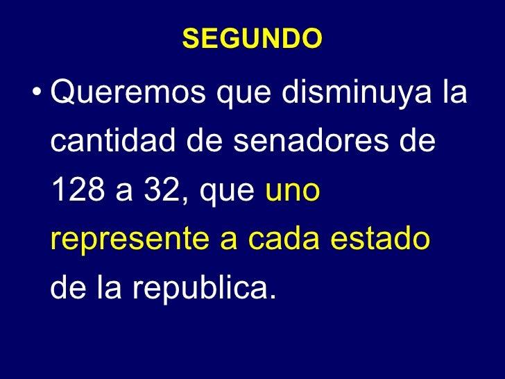 SEGUNDO <ul><li>Queremos que disminuya la cantidad de senadores de 128 a 32, que  uno represente a cada estado  de la repu...