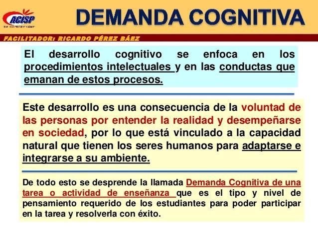 FAC I L I TA D O R : R I C A R D O P É R E Z B Á E Z El desarrollo cognitivo se enfoca en los procedimientos intelectuales...
