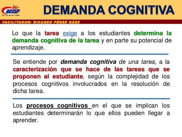FAC I L I TA D O R : R I C A R D O P É R E Z B Á E Z Lo que la tarea exige a los estudiantes determina la demanda cognitiv...