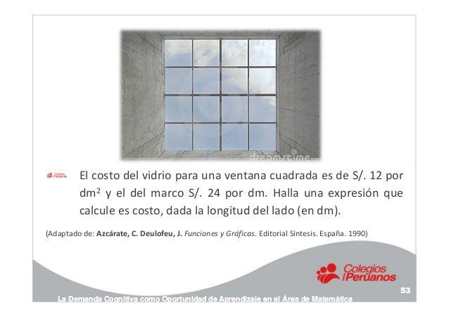 El costo del vidrio para una ventana cuadrada es de S/. 12 por dm2 y el del marco S/. 24 por dm. Halla una expresión que c...